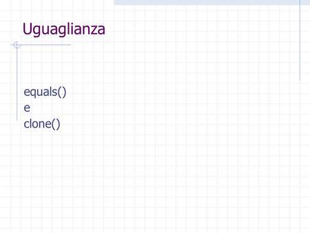 Uguaglianza equals() e clone(). Fondamenti di Java Uguali o identici?
