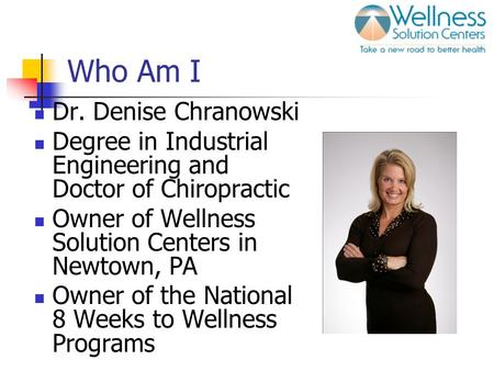 Who Am I Dr. Denise Chranowski Degree in Industrial Engineering and Doctor of Chiropractic Owner of Wellness Solution Centers in Newtown, PA Owner of the.