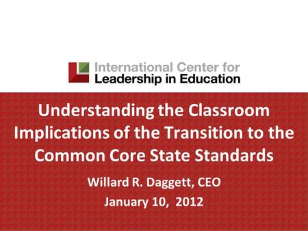 Understanding the Classroom Implications of the Transition to the Common Core State Standards Willard R. Daggett, CEO January 10, 2012.