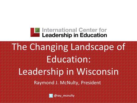 The Changing Landscape of Education: Leadership in Wisconsin Raymond J. McNulty,