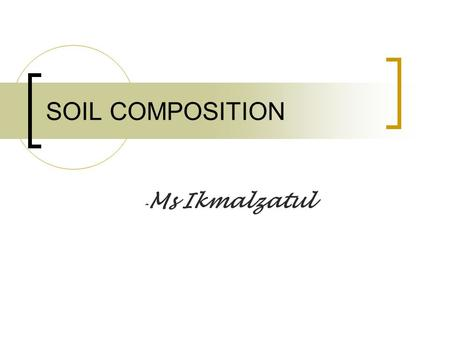 SOIL COMPOSITION - Ms Ikmalzatul. CE 1203 : Geotechnical Properties and Construction Methods Soil: A 3-Phase Material Solid Water Air.