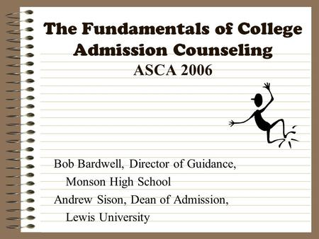 The Fundamentals of College Admission Counseling ASCA 2006 Bob Bardwell, Director of Guidance, Monson High School Andrew Sison, Dean of Admission, Lewis.