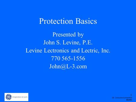 1 GE Consumer & Industrial Multilin Protection Basics Presented by John S. Levine, P.E. Levine Lectronics and Lectric, Inc. 770 565-1556 John@L-3.com.