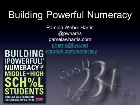 Building Powerful Numeracy Pamela Weber pamelawharris.com facebook.com/numeracy.