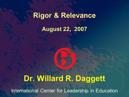 International Center for Leadership in Education Dr. Willard R. Daggett Rigor & Relevance August 22, 2007.