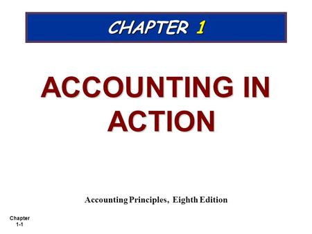 Chapter 1-1 CHAPTER 1 ACCOUNTING IN ACTION Accounting Principles, Eighth Edition.
