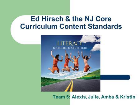 Ed Hirsch & the NJ Core Curriculum Content Standards Team 5: Alexis, Julie, Amba & Kristin.