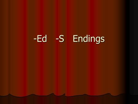 -Ed -S Endings. -ED Endings Used to indicate past tense Used to indicate past tense When –ed is added to words that end in a voiceless sound, -ed sounds.