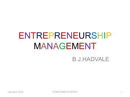 ENTREPRENEURSHIPMANAGEMENTENTREPRENEURSHIPMANAGEMENT B.J.HADVALE January 2, 2014SFIMAR.MMS-IV.EM.BJH 1.