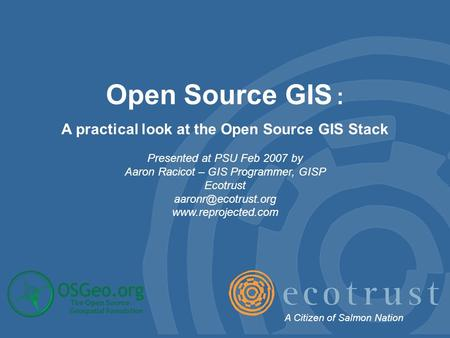 Open Source GIS : A practical look at the Open Source GIS Stack Presented at PSU Feb 2007 by Aaron Racicot – GIS Programmer, GISP Ecotrust