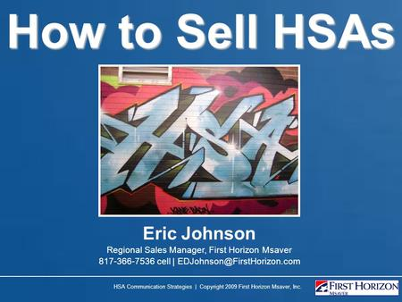 How to Sell HSAs HSA Communication Strategies | Copyright 2009 First Horizon Msaver, Inc. Eric Johnson Regional Sales Manager, First Horizon Msaver 817-366-7536.