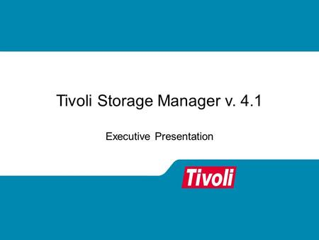 Tivoli Storage Manager v. 4.1 Executive Presentation.