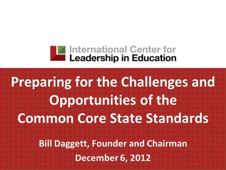 Preparing for the Challenges and Opportunities of the Common Core State Standards Bill Daggett, Founder and Chairman December 6, 2012.