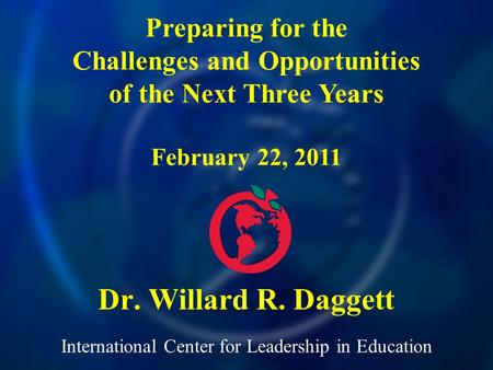 International Center for Leadership in Education Dr. Willard R. Daggett Preparing for the Challenges and Opportunities of the Next Three Years February.