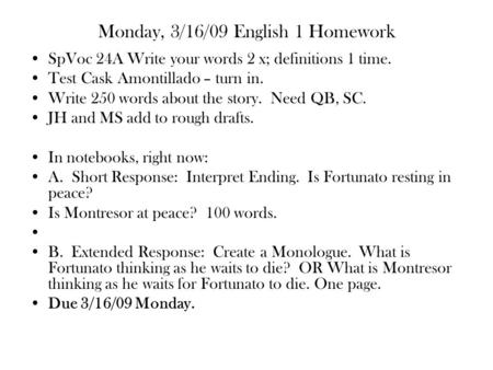 Monday, 3/16/09 English 1 Homework SpVoc 24A Write your words 2 x; definitions 1 time. Test Cask Amontillado – turn in. Write 250 words about the story.