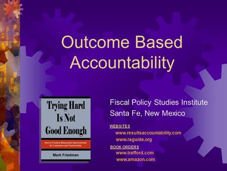 Outcome Based Accountability Fiscal Policy Studies Institute Santa Fe, New Mexico WEBSITES www.resultsaccountability.com www.raguide.org BOOK ORDERS www.trafford.com.