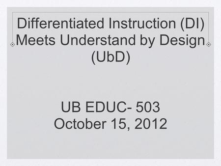 Differentiated Instruction (DI) Meets Understand by Design (UbD) UB EDUC- 503 October 15, 2012.