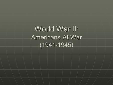 World War II: Americans At War (1941-1945). Section 1: Mobilization After the Pearl Harbor attacks, the U.S. entered a war that they had already been.