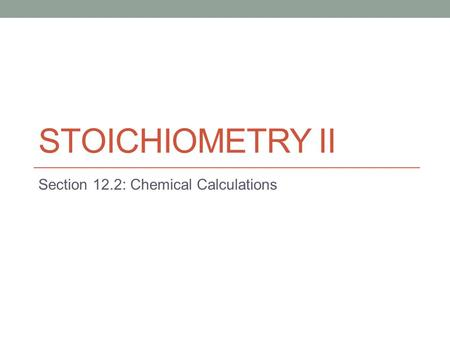 STOICHIOMETRY II Section 12.2: Chemical Calculations.