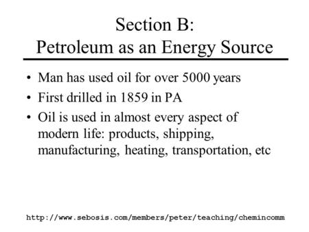 Http://www.sebosis.com/members/peter/teaching/chemincomm Section B: Petroleum as an Energy Source Man has used oil for over 5000 years First drilled in.