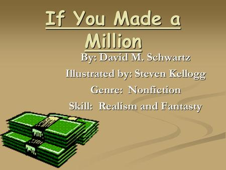 If You Made a Million By: David M. Schwartz Illustrated by: Steven Kellogg Genre: Nonfiction Skill: Realism and Fantasty.
