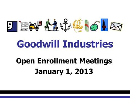 Open Enrollment Meetings January 1, 2013 Goodwill Industries.