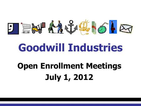 Open Enrollment Meetings July 1, 2012 Goodwill Industries.