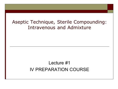 Aseptic Technique, Sterile Compounding: Intravenous and Admixture Lecture #1 IV PREPARATION COURSE.
