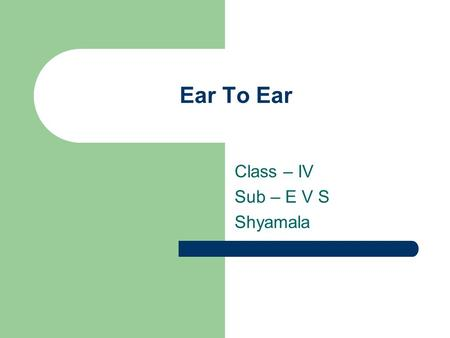 Ear To Ear Class – IV Sub – E V S Shyamala. Ears of animals Different animals have different kinds of ears We can see the ears of some animals Some animalss.