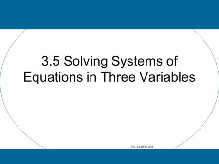 3.5 Solving Systems of Equations in Three Variables Mrs. Spitz Fall 2006.