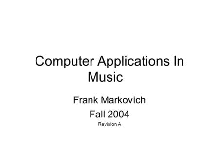 Computer Applications In Music Frank Markovich Fall 2004 Revision A.