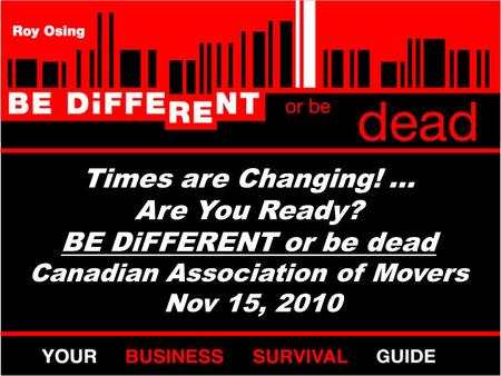 Times are Changing! … Are You Ready? BE DiFFERENT or be dead Canadian Association of Movers Nov 15, 2010.