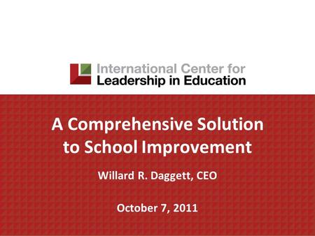 A Comprehensive Solution to School Improvement Willard R. Daggett, CEO October 7, 2011.