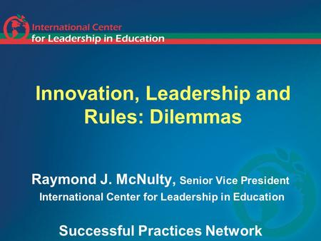 Innovation, Leadership and Rules: Dilemmas Raymond J. McNulty, Senior Vice President International Center for Leadership in Education Successful Practices.