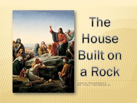 Lesson 12: The House Built on a Rock, Primary 7: New Testament, 41.