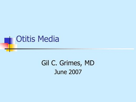 Otitis Media Gil C. Grimes, MD June 2007.