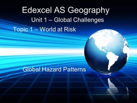 Edexcel AS Geography Unit 1 – Global Challenges Topic 1 – World at Risk Global Hazard Patterns.