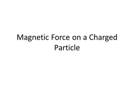 Magnetic Force on a Charged Particle. Magnets and Magnetic Fields – Magnets cause space to be modified in their vicinity, forming a magnetic field. –