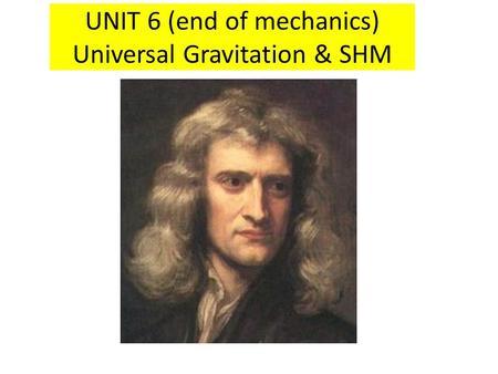 UNIT 6 (end of mechanics) Universal Gravitation & SHM.