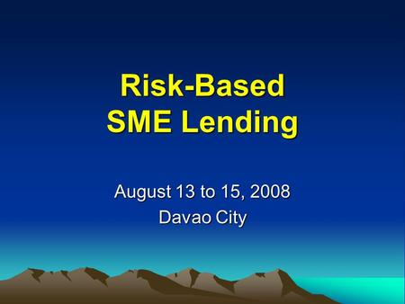 Risk-Based SME Lending August 13 to 15, 2008 Davao City.