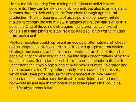 Heavy metals resulting from mining and industrial activities are pollutants. They can be toxic not only to plants but also to animals and humans through.
