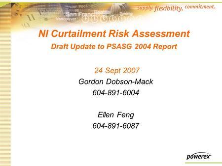 NI Curtailment Risk Assessment Draft Update to PSASG 2004 Report 24 Sept 2007 Gordon Dobson-Mack 604-891-6004 Ellen Feng 604-891-6087.