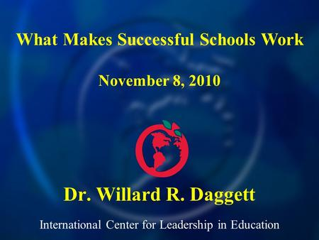 International Center for Leadership in Education Dr. Willard R. Daggett What Makes Successful Schools Work November 8, 2010.