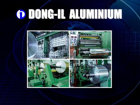 DONG-IL ALUMINIUM. History of Dong-il Aluminum Co,. LTD Apr,.25,1989 Company set up. Apr,.01,1992 Launched into aluminum foil business. May,.31,1994 PCM.
