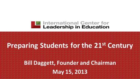 Preparing Students for the 21 st Century Bill Daggett, Founder and Chairman May 15, 2013.