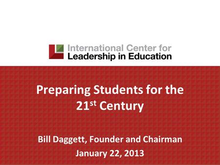 Preparing Students for the 21 st Century Bill Daggett, Founder and Chairman January 22, 2013.
