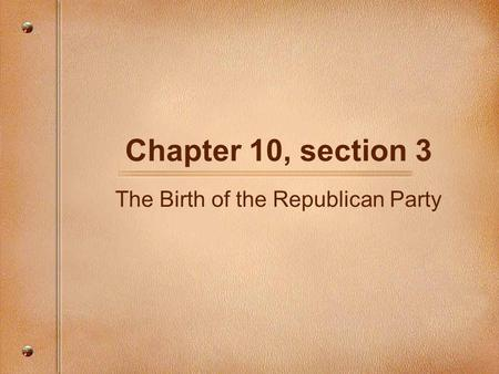 Chapter 10, section 3 The Birth of the Republican Party.
