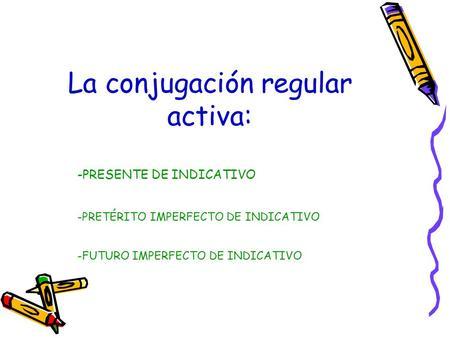 -PRESENTE DE INDICATIVO La conjugación regular activa: -PRETÉRITO IMPERFECTO DE INDICATIVO -FUTURO IMPERFECTO DE INDICATIVO.
