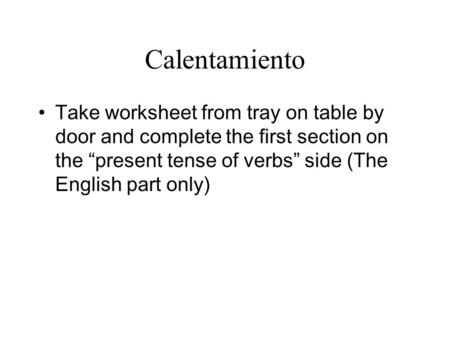 Calentamiento Take worksheet from tray on table by door and complete the first section on the present tense of verbs side (The English part only)
