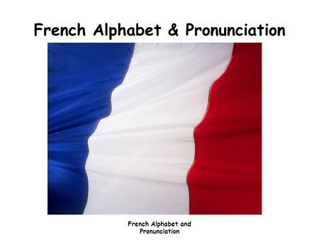 French Alphabet and Pronunciation French Alphabet & Pronunciation.
